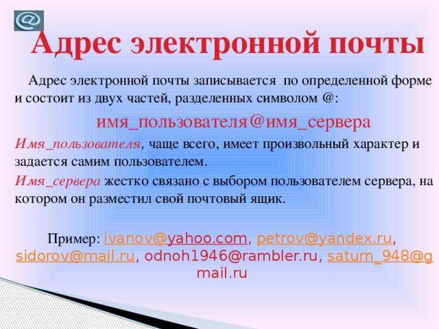 Адрес электронной почты  Адрес электронной почты записывается по определенной форме и состоит из двух частей, разделенных символом @:  имя_пользователя@имя_сервера Имя_пользователя , чаще всего, имеет произвольный характер и задается самим пользователем. Имя_сервера жестко связано с выбором пользователем сервера, на котором он разместил свой почтовый ящик. Пример: ivanov@ yahoo.com , petrov@yandex.ru , sidorov@mail.ru , odnoh1946@rambler.ru, saturn_948@g mail.ru