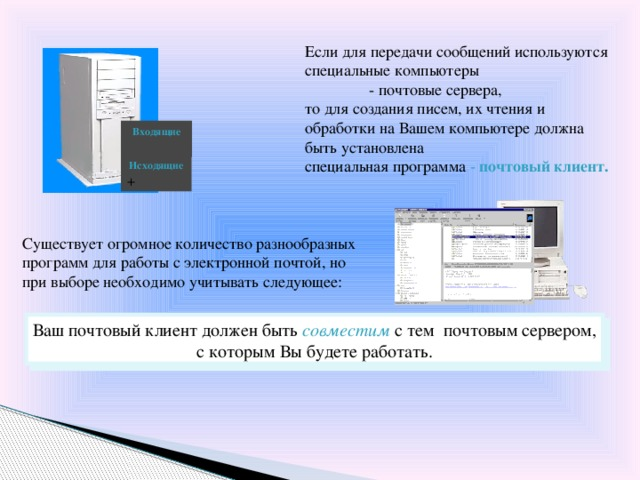 Если для передачи сообщений используются специальные компьютеры   - почтовые сервера, то для создания писем, их чтения и обработки на Вашем компьютере должна быть установлена специальная программа - почтовый клиент. Входящие Исходящие + Существует огромное количество разнообразных программ для работы с электронной почтой, но при выборе необходимо учитывать следующее: Ваш почтовый клиент должен быть совместим с тем почтовым сервером, с которым Вы будете работать.