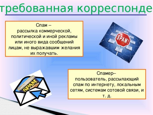 Незатребованная корреспонденция Спам – рассылка коммерческой, политической и иной рекламы или иного вида сообщений лицам, не выражавшим желания их получать. Спамер– пользователь, рассылающий спам по интернету, локальным сетям, системам сотовой связи, и т. д. 18
