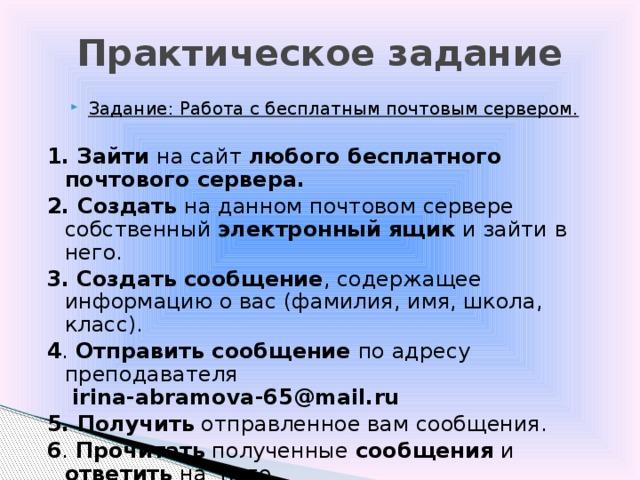 Практическое задание Задание: Работа с бесплатным почтовым сервером.  1. Зайти на сайт любого бесплатного почтового сервера. 2. Создать на данном почтовом сервере собственный электронный ящик и зайти в него. 3.  Создать сообщение , содержащее информацию о вас (фамилия, имя, школа, класс). 4 . Отправить сообщение по адресу преподавателя   irina-abramova-65@mail.ru  5. Получить отправленное вам сообщения. 6 . Прочитать полученные сообщения и ответить на него.