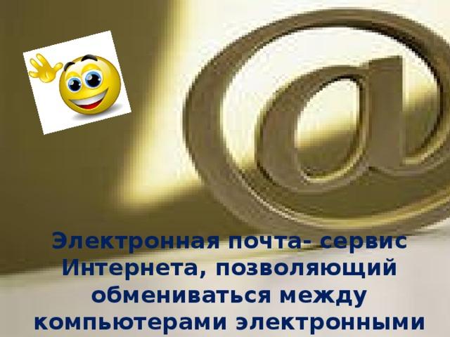 Электронная почта- сервис Интернета, позволяющий обмениваться между компьютерами электронными сообщениями посредством сети