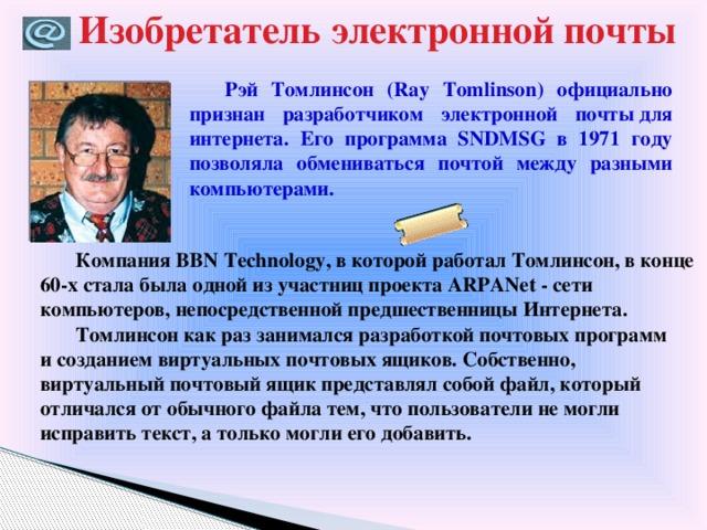 Изобретатель электронной почты Рэй Томлинсон (Ray Tomlinson) официально признан разработчиком электронной почтыдля интернета. Его программа SNDMSG в 1971 году позволяла обмениваться почтой между разными компьютерами. Компания BBNTechnology, вкоторой работал Томлинсон, вконце 60-х стала была одной изучастниц проекта ARPANet - сети компьютеров, непосредственной предшественницы Интернета. Томлинсон какраз занимался разработкой почтовых программ исозданием виртуальных почтовых ящиков. Собственно, виртуальный почтовый ящик представлял собой файл, который отличался отобычного файла тем, чтопользователи немогли исправить текст, а только могли его добавить.