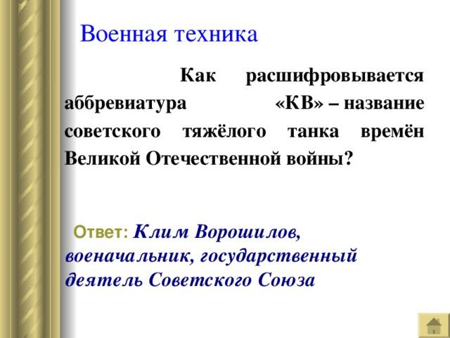 Военная техника  Как расшифровывается аббревиатура «КВ»–название советского тяжёлого танка времён Великой Отечественной войны?  Ответ:  КлимВорошилов, военачальник, государственный деятель Советского Союза