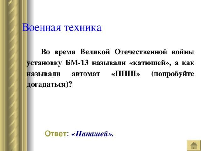 Военная техника  Во время Великой Отечественной войны установку БМ-13 называли «катюшей», а как называли автомат «ППШ» (попробуйте догадаться)? Ответ : «Папашей».