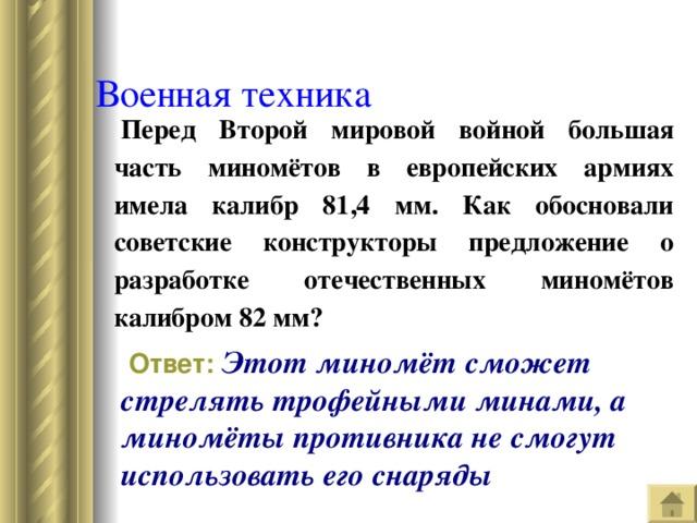 Военная техника  Перед Второй мировой войной большая часть миномётов в европейских армиях имела калибр 81,4 мм. Как обосновали советские конструкторы предложение о разработке отечественных миномётов калибром 82 мм?  Ответ:  Этот миномёт сможет стрелять трофейными минами, а миномёты противника не смогут использовать его снаряды