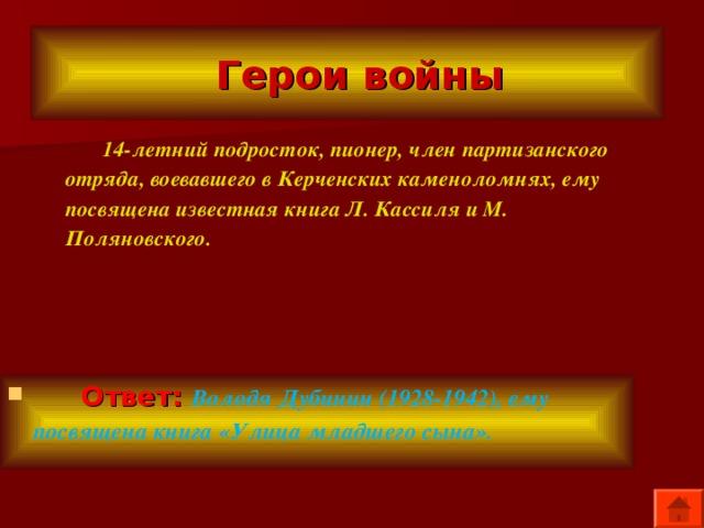 Герои войны  14-летний подросток, пионер, член партизанского отряда, воевавшего в Керченских каменоломнях, ему посвящена известная книга Л. Кассиля и М. Поляновского.