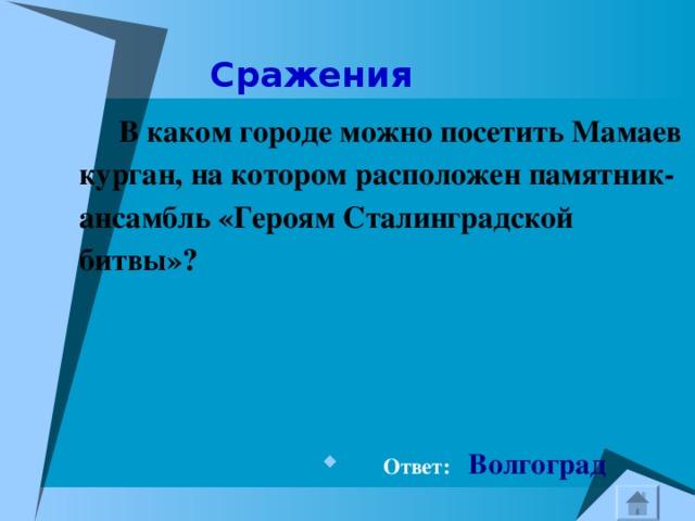 Сражения  В каком городе можно посетить Мамаев курган, на котором расположен памятник-ансамбль «Героям Сталинградской битвы»?