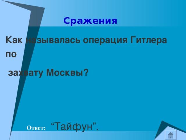 """Сражения Как называлась операция Гитлера   по     захвату Москвы?  Ответ:  """"Тайфун""""."""