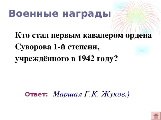 Военные награды Кто стал первым кавалером ордена Суворова 1-й степени, учреждённого в 1942 году?  Ответ:  Маршал Г.К. Жуков.)