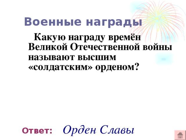 Военные награды  Какую награду времён Великой Отечественной войны называют высшим «солдатским» орденом?   Ответ:  Орден Славы