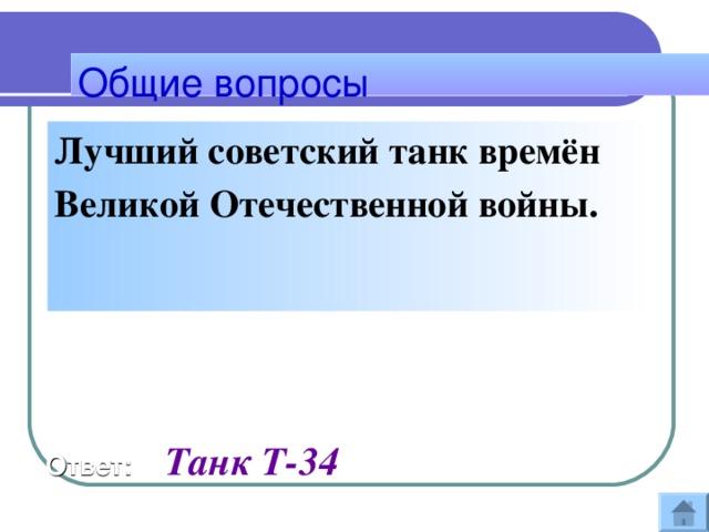Общие вопросы Лучший советский танк времён Великой Отечественной войны.   Ответ:  Танк Т-34