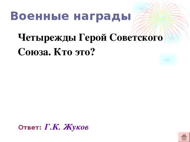Военные награды Четырежды Герой Советского Союза. Кто это?  Ответ:  Г.К. Жуков