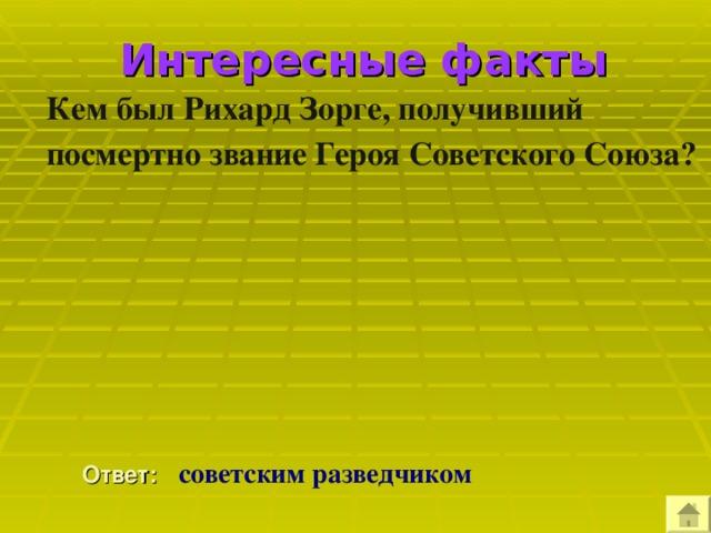 Интересные факты Кем был Рихард Зорге, получивший посмертно звание Героя Советского Союза?  Ответ:  советским разведчиком