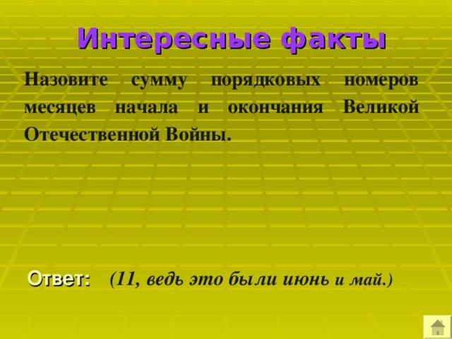 Интересные факты Назовите сумму порядковых номеров месяцев начала и окончания Великой Отечественной Войны.   Ответ:  (11, ведь это были июнь и май.)