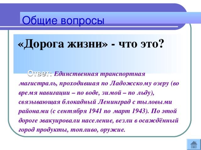 Общие вопросы  «Дорога жизни» - что это?   Ответ: Единственная транспортная магистраль, проходившая по Ладожскому озеру (во время навигации – по воде, зимой – по льду), связывающая блокадный Ленинград с тыловыми районами (с сентября 1941 по март 1943). По этой дороге эвакуировали население, везли в осаждённый город продукты, топливо, оружие.