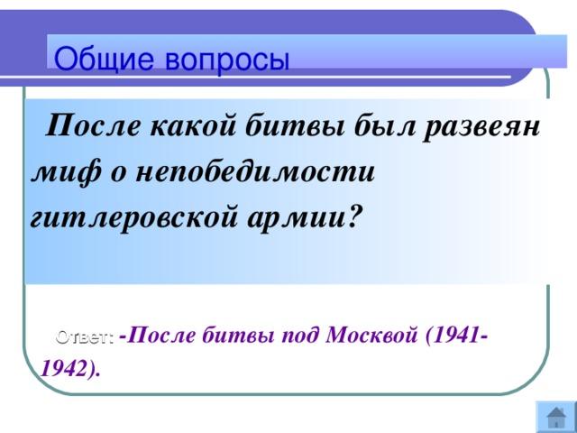 Общие вопросы  После какой битвы был развеян миф о непобедимости гитлеровской армии?    Ответ: -После битвы под Москвой (1941-1942).
