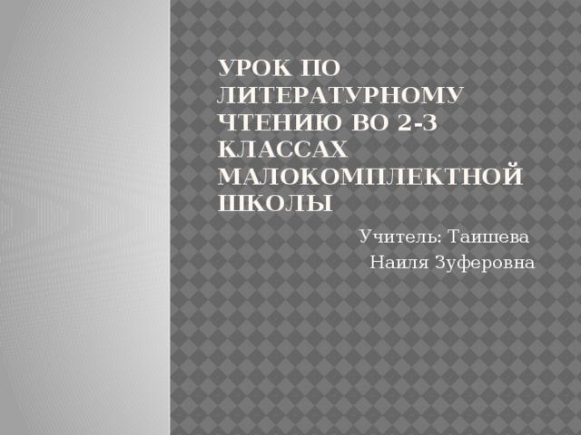 Урок по литературному чтению во 2-3 классах малокомплектной школы Учитель: Таишева Наиля Зуферовна