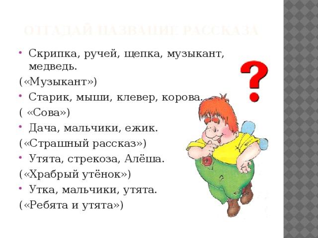 Отгадай название рассказа Скрипка, ручей, щепка, музыкант, медведь. («Музыкант») Старик, мыши, клевер, корова. ( «Сова») Дача, мальчики, ежик. («Страшный рассказ») Утята, стрекоза, Алёша. («Храбрый утёнок») Утка, мальчики, утята. («Ребята и утята»)