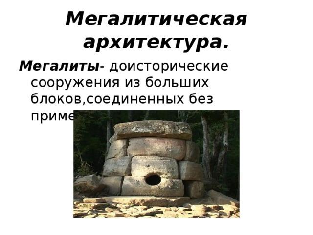 Мегалитическая архитектура. Мегалиты - доисторические сооружения из больших блоков,соединенных без применения цемента.