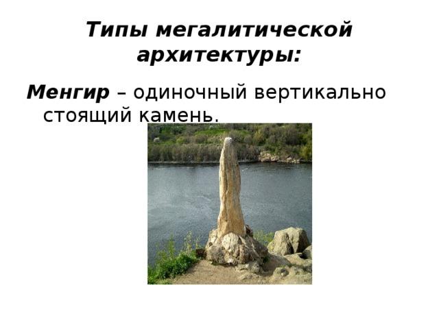Типы мегалитической архитектуры: Менгир – одиночный вертикально стоящий камень.