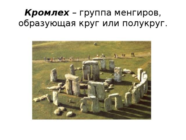 Кромлех – группа менгиров, образующая круг или полукруг.