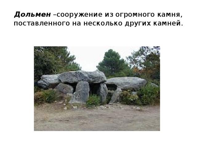 Дольмен –сооружение из огромного камня, поставленного на несколько других камней.