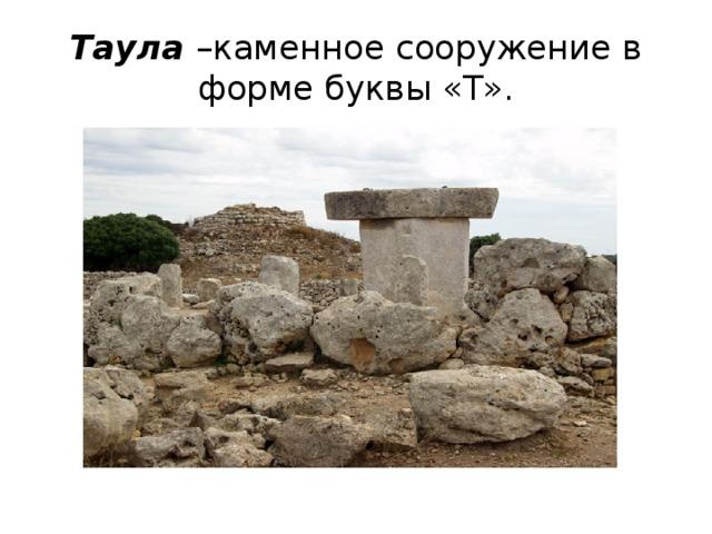 Таула –каменное сооружение в форме буквы «Т».