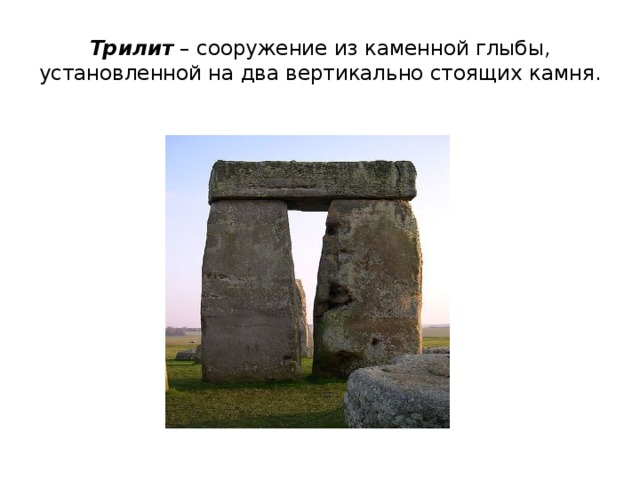Трилит – сооружение из каменной глыбы, установленной на два вертикально стоящих камня.