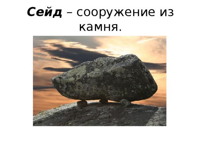 Сейд – сооружение из камня.
