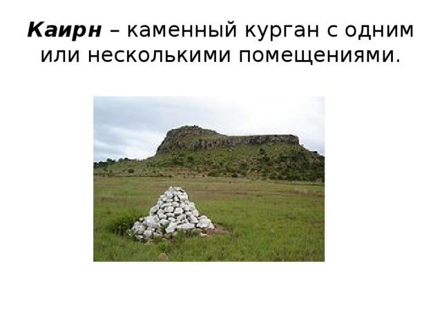 Каирн – каменный курган с одним или несколькими помещениями.