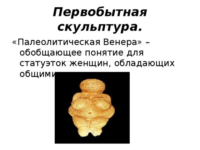 Первобытная скульптура. «Палеолитическая Венера» – обобщающее понятие для статуэток женщин, обладающих общими признаками.
