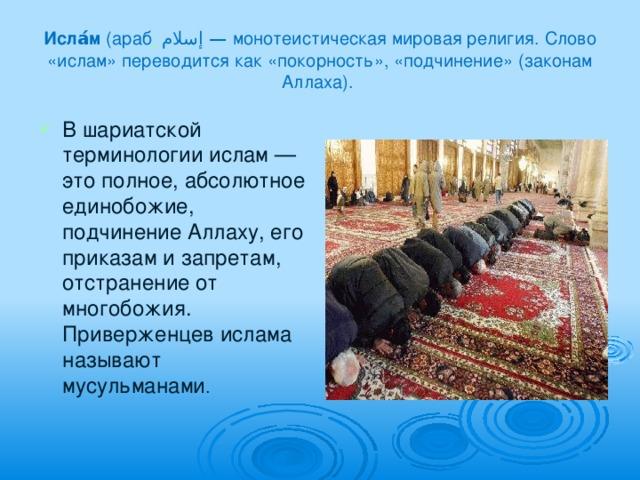 Исла́м (араб .  إسلام — монотеистическая мировая религия. Слово «ислам» переводится как «покорность», «подчинение» (законам Аллаха).