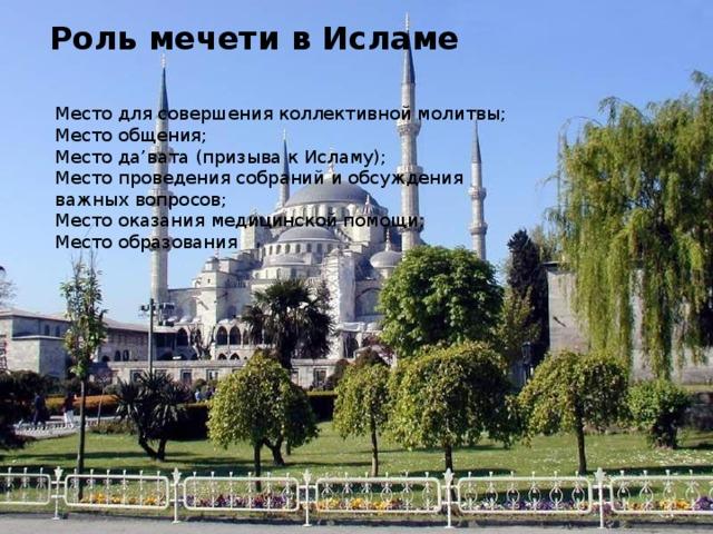 Роль мечети в Исламе   Место для совершения коллективной молитвы; Место общения; Место да'вата (призыва к Исламу); Место проведения собраний и обсуждения важных вопросов; Место оказания медицинской помощи; Место образования