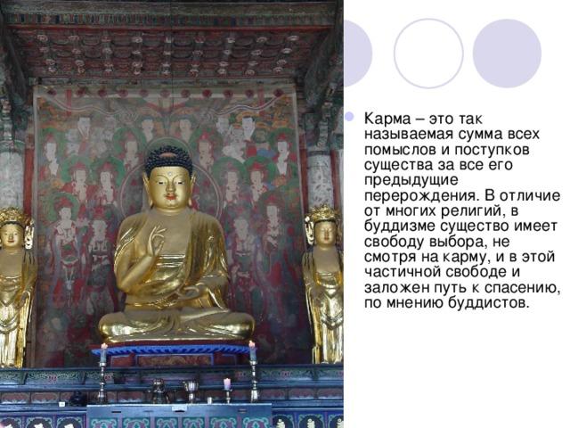 Карма – это так называемая сумма всех помыслов и поступков существа за все его предыдущие перерождения. В отличие от многих религий, в буддизме существо имеет свободу выбора, не смотря на карму, и в этой частичной свободе и заложен путь к спасению, по мнению буддистов.