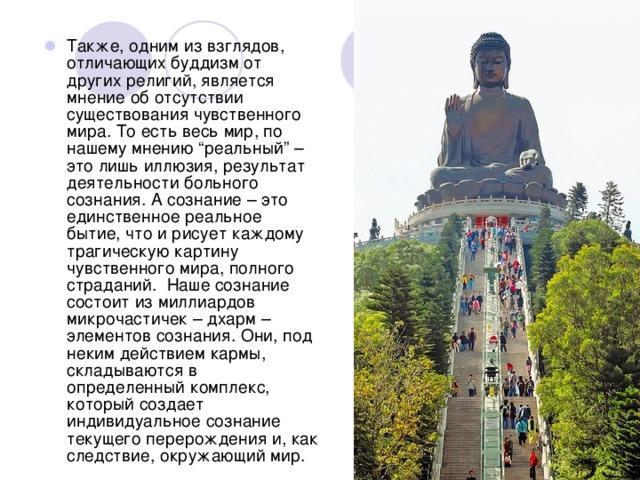 """Также, одним из взглядов, отличающих буддизм от других религий, является мнение об отсутствии существования чувственного мира. То есть весь мир, по нашему мнению """"реальный"""" – это лишь иллюзия, результат деятельности больного сознания. А сознание – это единственное реальное бытие, что и рисует каждому трагическую картину чувственного мира, полного страданий. Наше сознание состоит из миллиардов микрочастичек – дхарм – элементов сознания. Они, под неким действием кармы, складываются в определенный комплекс, который создает индивидуальное сознание текущего перерождения и, как следствие, окружающий мир."""