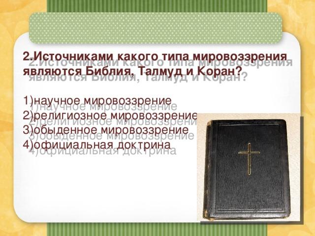 2.Источниками какого типа мировоззрения являются Библия, Талмуд и Коран? 1)научное мировоззрение 2)религиозное мировоззрение 3)обыденное мировоззрение 4)официальная доктрина