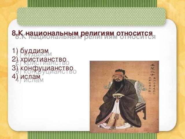 8.К национальным религиям относится   1) буддизм  2) христианство  3) конфуцианство  4) ислам