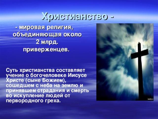 Христианство - - мировая религия, объединяющая около 2 млрд. приверженцев.  Суть христианства составляет учение о богочеловеке Иисусе Христе (сыне Божием), сошедшем с неба на землю и принявшем страдания и смерть во искупление людей от первородного греха.