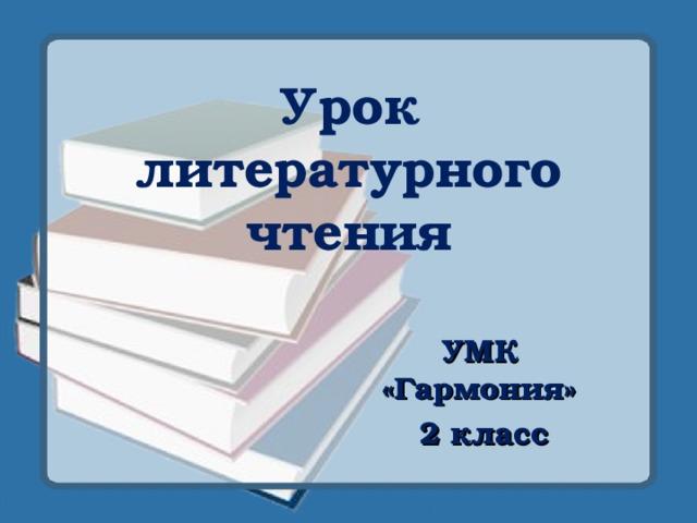 Урок литературного чтения УМК «Гармония»  2 класс