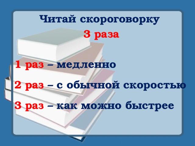 Читай скороговорку 3 раза  1 раз – медленно  2 раз  – с обычной скоростью  3 раз – как можно быстрее