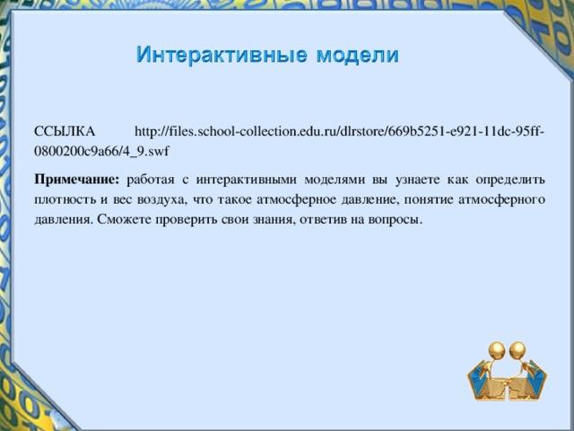ССЫЛКА http://files.school-collection.edu.ru/dlrstore/669b5251-e921-11dc-95ff-0800200c9a66/4_9.swf Примечание: работая с интерактивными моделями вы узнаете как определить плотность и вес воздуха, что такое атмосферное давление, понятие атмосферного давления. Сможете проверить свои знания, ответив на вопросы.