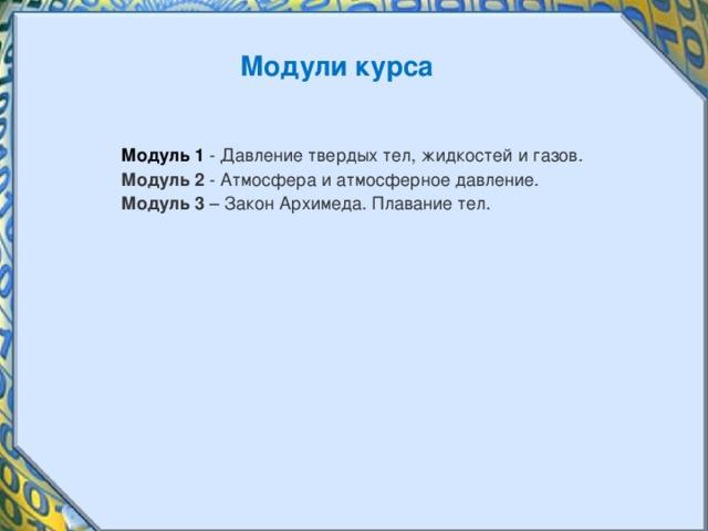 Модули курса Модуль 1 - Давление твердых тел, жидкостей и газов. Модуль 2 - Атмосфера и атмосферное давление. Модуль 3 – Закон Архимеда. Плавание тел.