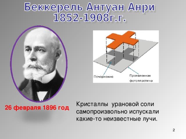Кристаллы урановой соли самопроизвольно испускали какие-то неизвестные лучи. 26 февраля 1896 год