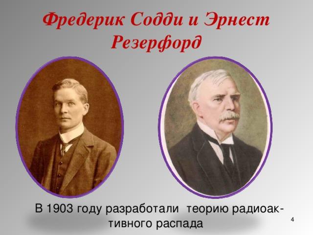 Фредерик Содди и Эрнест Резерфорд В 1903 году разработали теорию радиоактивного распада