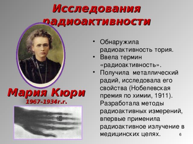 Исследования радиоактивности Обнаружила радиоактивность тория. Ввела термин «радиоактивность». Получила металлический радий, исследовала его свойства (Нобелевская премия по химии, 1911). Разработала методы радиоактивных измерений, впервые применила радиоактивное излучение в медицинских целях. Мария Кюри 1967-1934г.г.