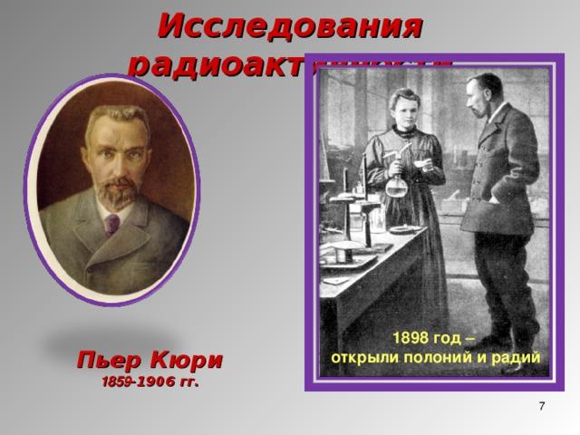 Исследования радиоактивности 1898 год – открыли полоний и радий Пьер Кюри 1859 -1906 гг.