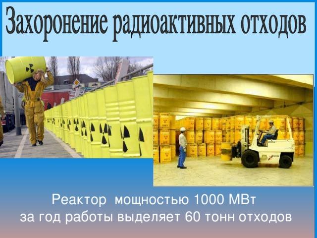 Реактор мощностью 1000 МВт за год работы выделяет 60 тонн отходов