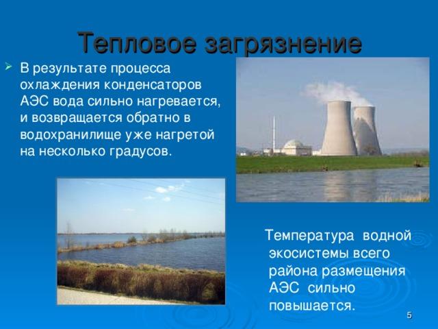 Тепловое загрязнение В результате процесса охлаждения конденсаторов АЭС вода сильно нагревается, и возвращается обратно в водохранилище уже нагретой на несколько градусов. Температура водной  экосистемы всего  района размещения  АЭС сильно  повышается.