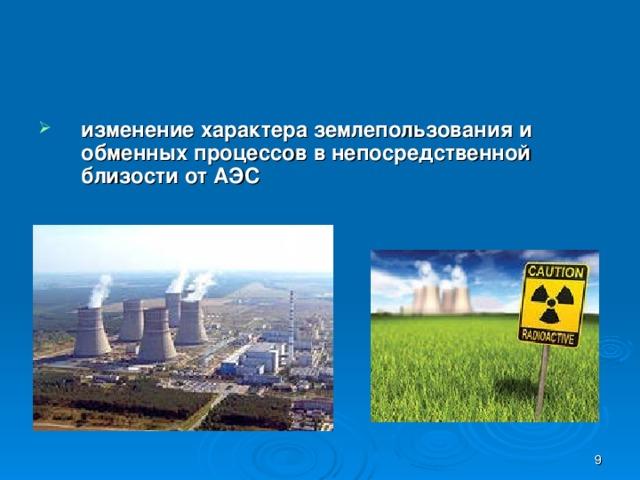 изменение характера землепользования и обменных процессов в непосредственной близости от АЭС