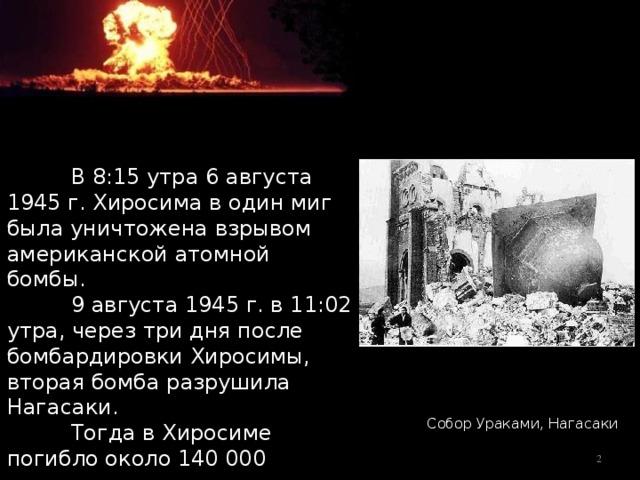 В 8:15 утра 6 августа 1945 г. Хиросима в один миг была уничтожена взрывом американской атомной бомбы.  9 августа 1945 г. в 11:02 утра, через три дня после бомбардировки Хиросимы, вторая бомба разрушила Нагасаки.  Тогда в Хиросиме погибло около 140000 человек, а в Нагасаки—приблизительно 74000. Собор Ураками, Нагасаки